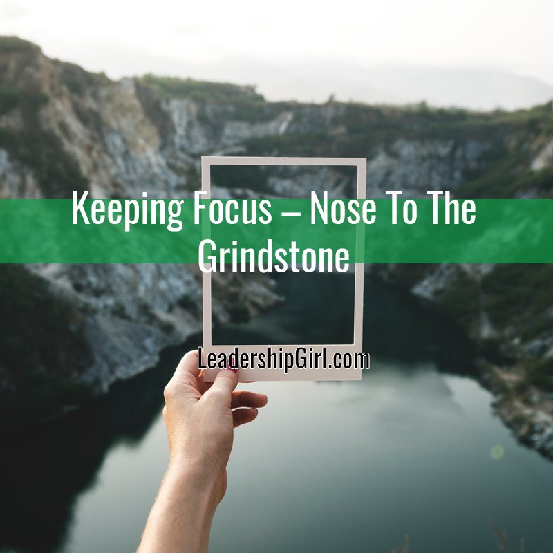 Keeping Focus – Nose To The Grindstone
