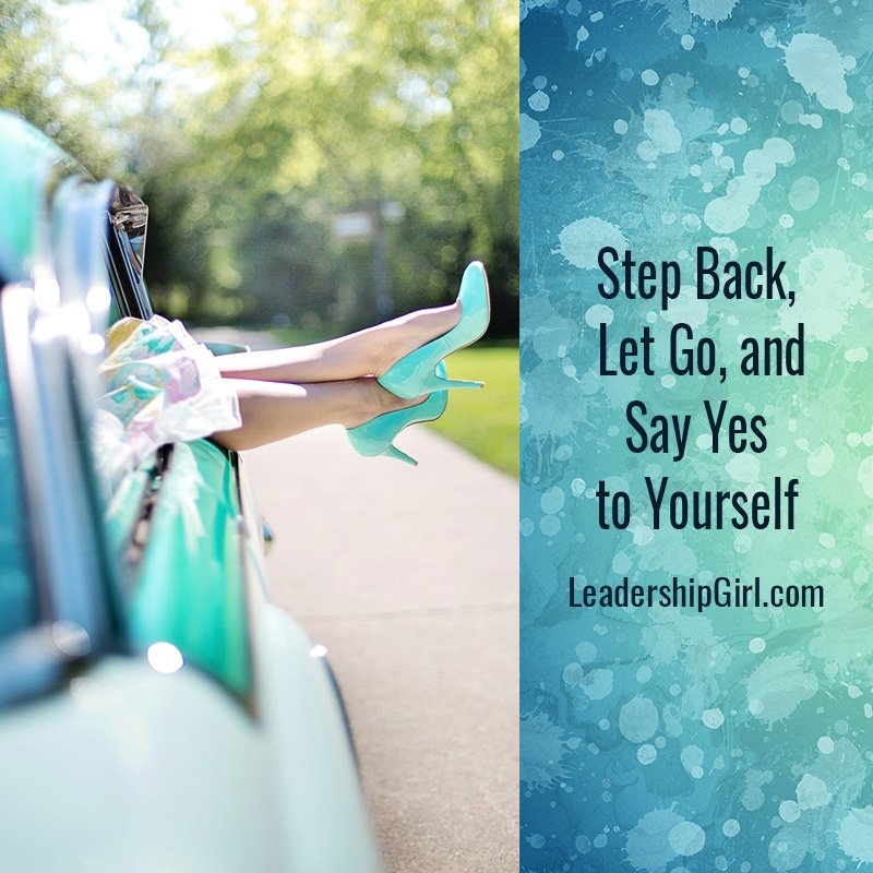 Step Back, Let Go, and Say Yes to Yourself