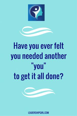 "Have you ever felt you needed another ""you"" to get it all done?"
