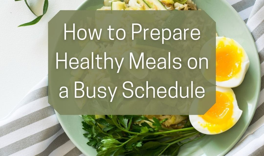 How to Prepare Healthy Meals on a Busy Schedule