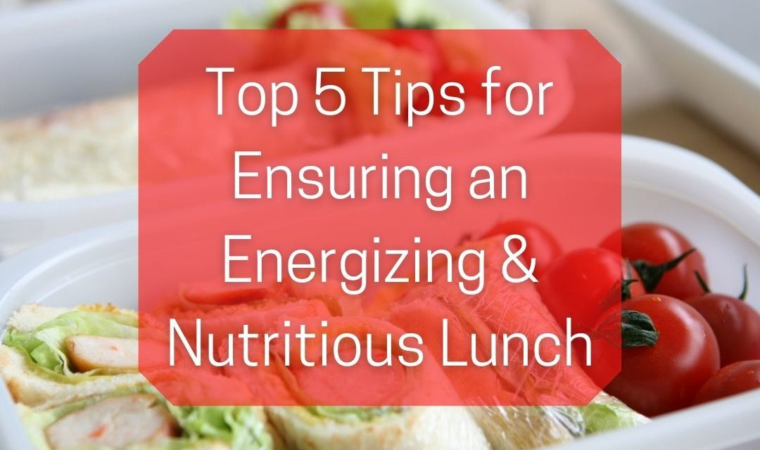 Top 5 Tips for Ensuring an Energizing & Nutritious Lunch