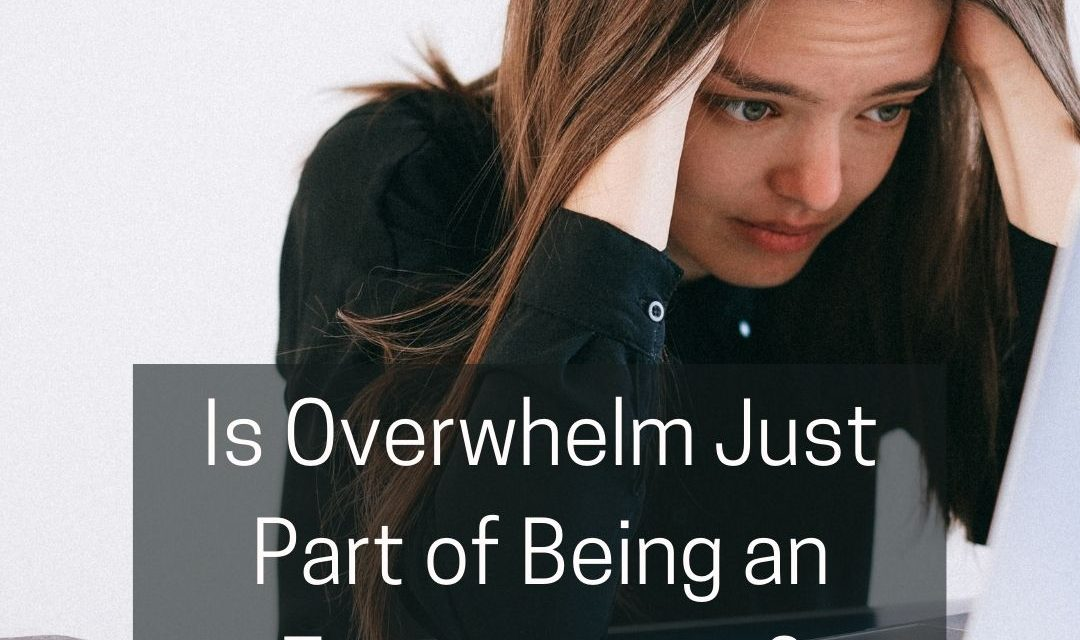 Is Overwhelm Just Part of Being an Entrepreneur?