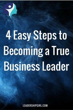 4 Easy Steps to Becoming a True Business Leader