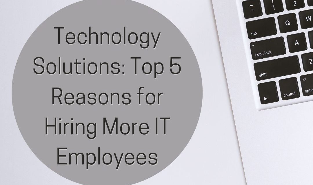 Technology Solutions: Top 5 Reasons for Hiring More IT Employees