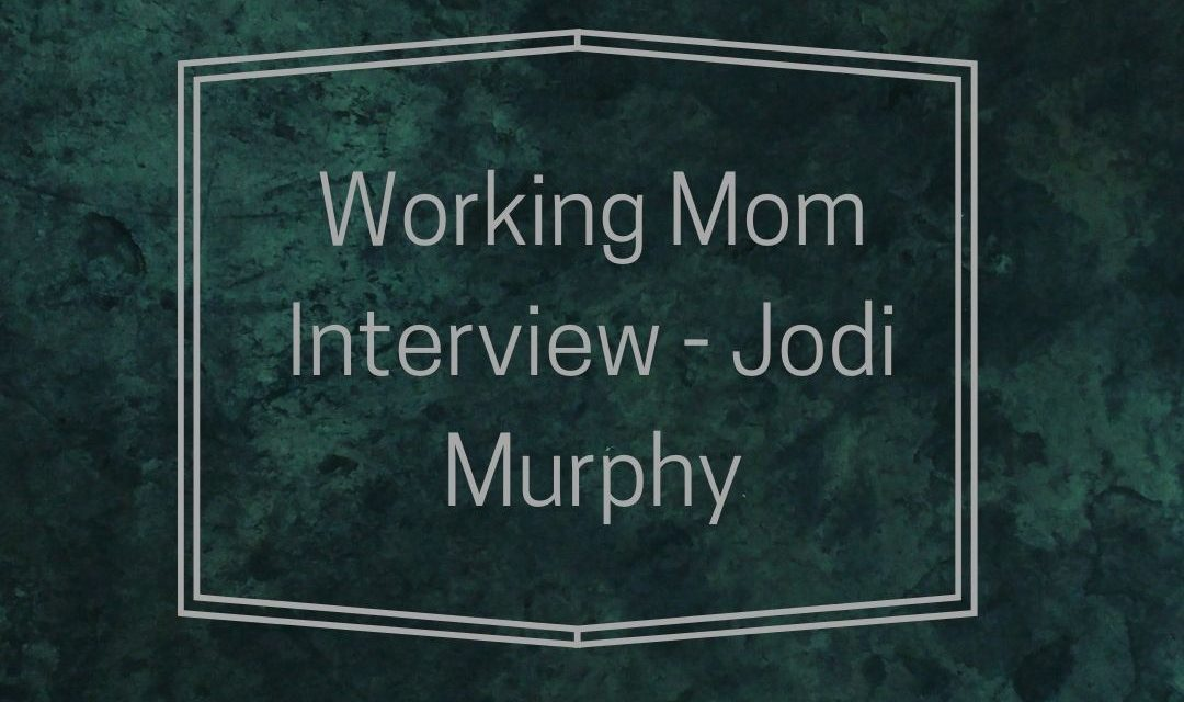 Working Mom Interview – Jodi Murphy
