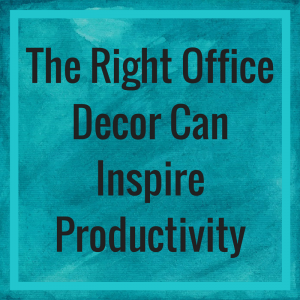 The Right Office Decor Can Inspire Productivity