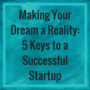 Making Your Dream a Reality: 5 Keys to a Successful Startup