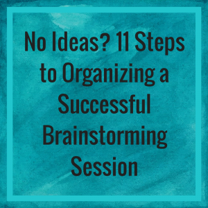 No Ideas? 11 Steps to Organizing a Successful Brainstorming Session
