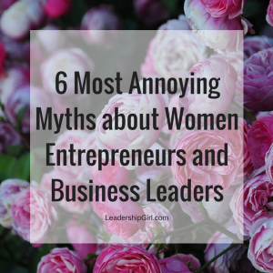 6 Most Annoying Myths about Women Entrepreneurs and Business Leaders