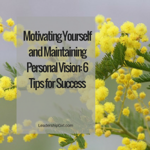 Motivating Yourself and Maintaining Personal Vision: 6 Tips for Success